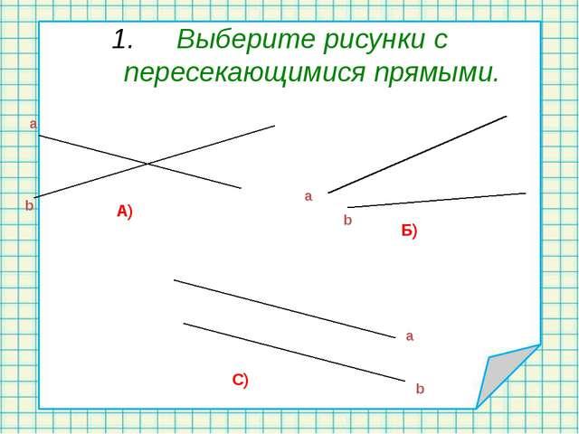 Выберите рисунки с пересекающимися прямыми. А) Б) С) а b a b a b
