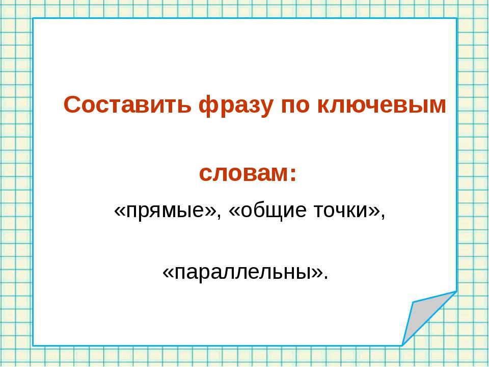 Составить фразу по ключевым словам: «прямые», «общие точки», «параллельны».