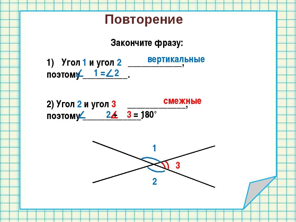 Повторение Закончите фразу: 1 2 Угол 1 и угол 2 ____________, поэтому _______...