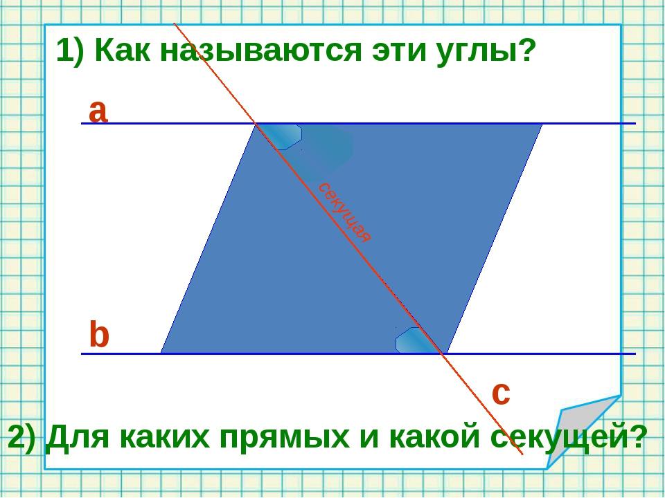 с b а 1) Как называются эти углы? 2) Для каких прямых и какой секущей? секущая