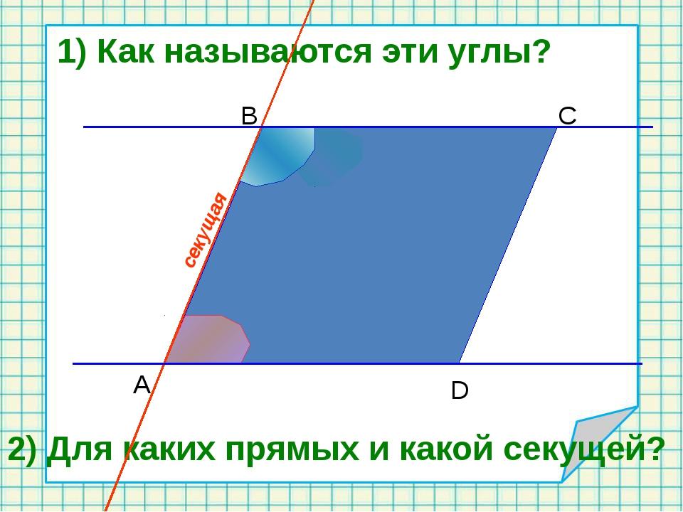 B C D A 1) Как называются эти углы? 2) Для каких прямых и какой секущей? сек...