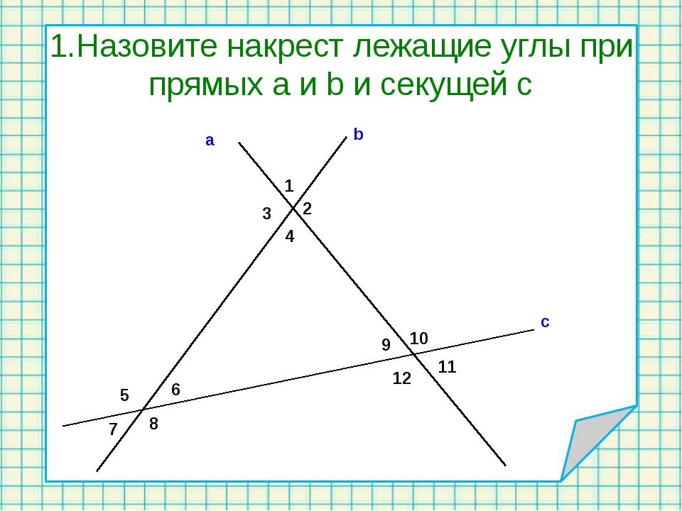 1.Назовите накрест лежащие углы при прямых а и b и секущей с 1 2 3 4 5 6 7 8...