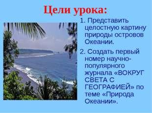 Цели урока: 1. Представить целостную картину природы островов Океании. 2. Соз