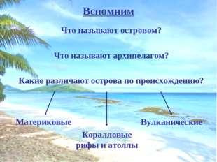 Вспомним Что называют островом? Что называют архипелагом? Какие различают ост