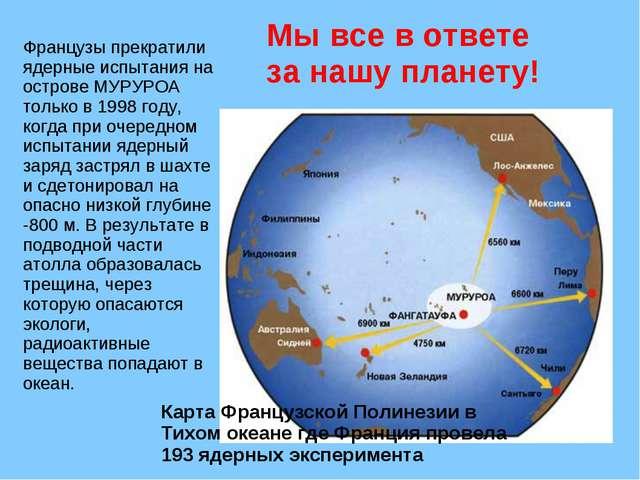 Французы прекратили ядерные испытания на острове МУРУРОА только в 1998 году,...
