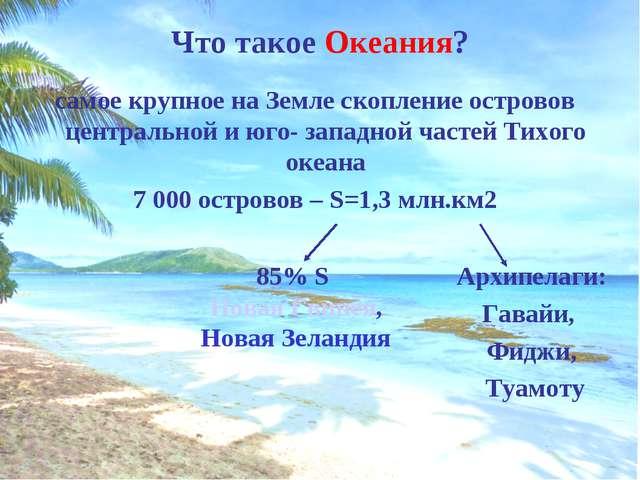 Что такое Океания? самое крупное на Земле скопление островов центральной и юг...