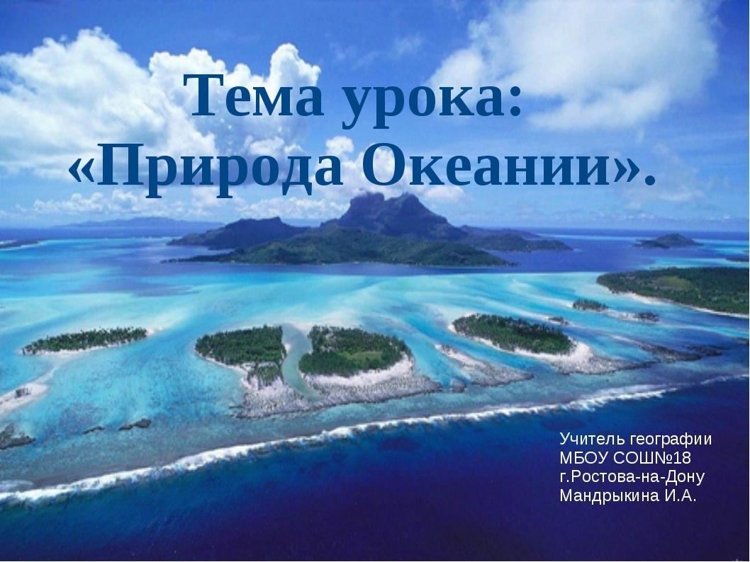 Тема урока: «Природа Океании». Учитель географии МБОУ СОШ№18 г.Ростова-на-Дон...