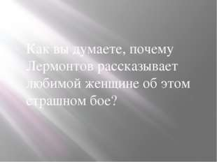 Как вы думаете, почему Лермонтов рассказывает любимой женщине об этом страшн