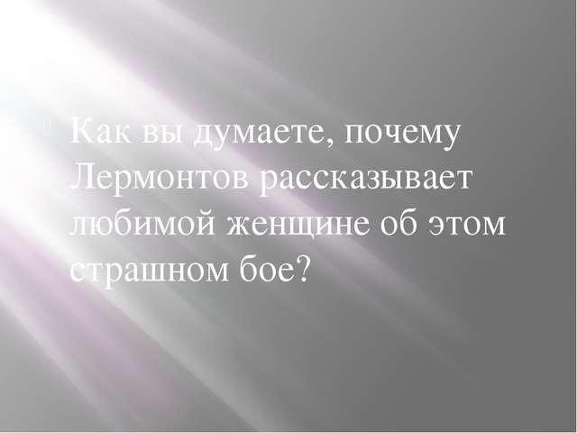Как вы думаете, почему Лермонтов рассказывает любимой женщине об этом страшн...