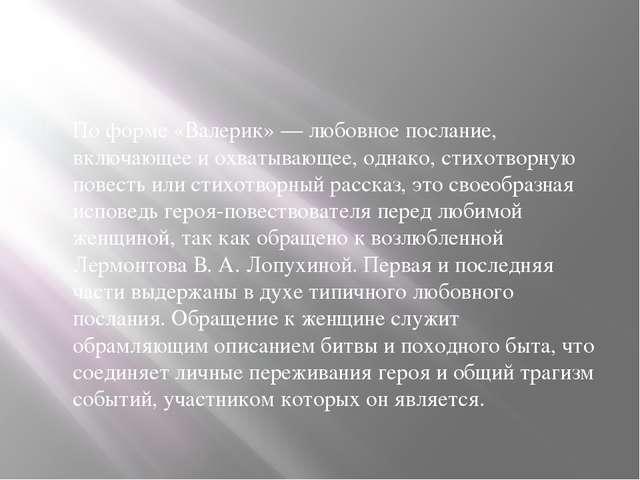 По форме «Валерик» — любовное послание, включающее и охватывающее, однако, с...