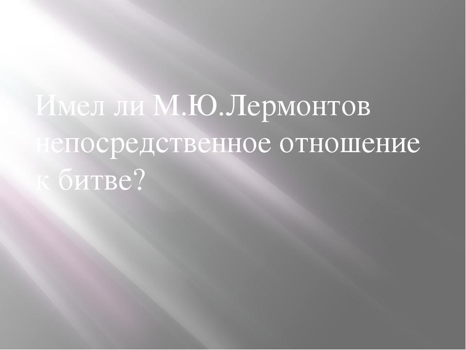 Имел ли М.Ю.Лермонтов непосредственное отношение к битве?