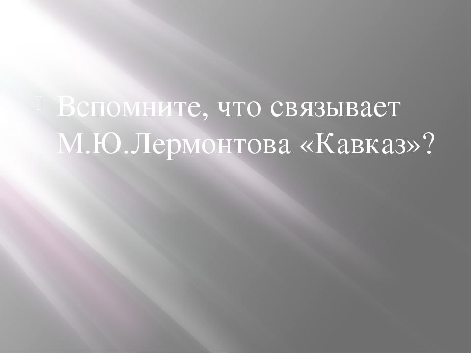 Вспомните, что связывает М.Ю.Лермонтова «Кавказ»?