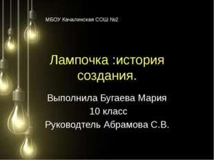 Лампочка :история создания. Выполнила Бугаева Мария 10 класс Руководтель Абра