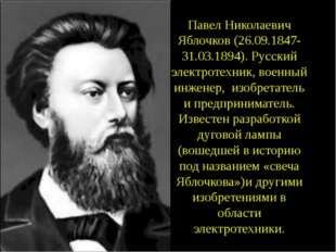 Павел Николаевич Яблочков (26.09.1847- 31.03.1894). Русский электротехник, во