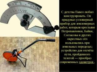 С детства Павел любил конструировать. Он придумал угломерный прибор для земле