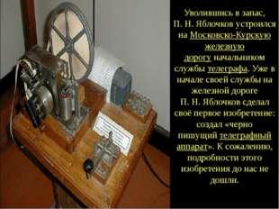Уволившись в запас, П.Н.Яблочков устроился наМосковско-Курскую железную до
