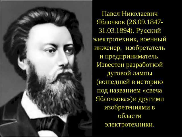 Павел Николаевич Яблочков (26.09.1847- 31.03.1894). Русский электротехник, во...