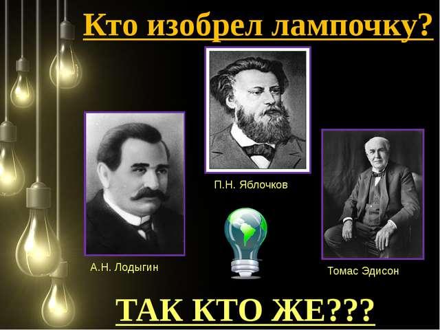 Кто изобрел лампочку? ТАК КТО ЖЕ??? А.Н. Лодыгин Томас Эдисон П.Н. Яблочков