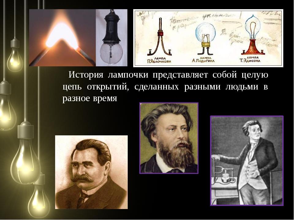 История лампочки представляет собой целую цепь открытий, сделанных разными лю...