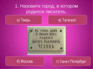 1. Назовите город, в котором родился писатель. а) Тверь в) Таганрог б) Москва