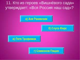 11. Кто из героев «Вишнёвого сада» утверждает: «Вся Россия наш сад»? а) Аня Р