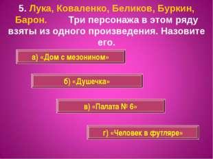 5. Лука, Коваленко, Беликов, Буркин, Барон. Три персонажа в этом ряду взяты и