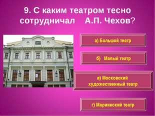 9. С каким театром тесно сотрудничал А.П. Чехов? а) Большой театр в) Московск