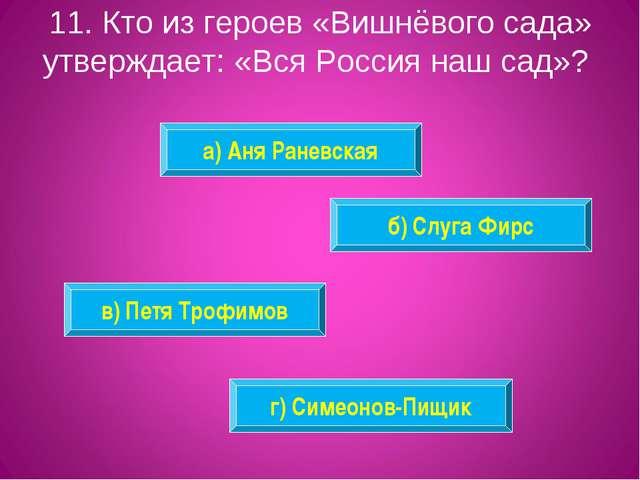 11. Кто из героев «Вишнёвого сада» утверждает: «Вся Россия наш сад»? а) Аня Р...