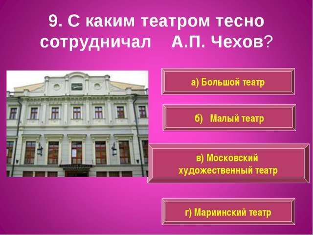 9. С каким театром тесно сотрудничал А.П. Чехов? а) Большой театр в) Московск...
