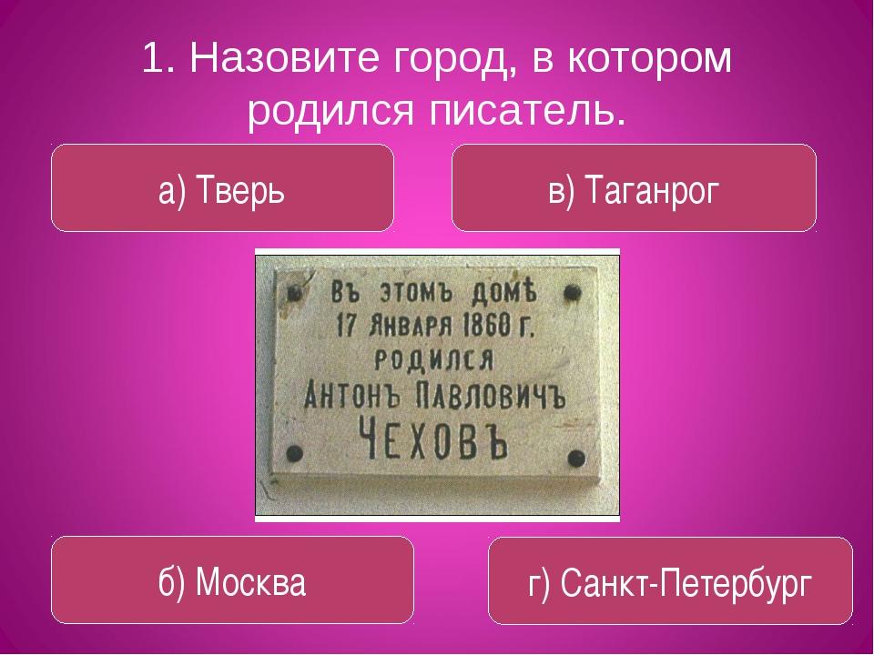 1. Назовите город, в котором родился писатель. а) Тверь в) Таганрог б) Москва...