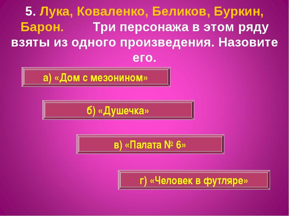 5. Лука, Коваленко, Беликов, Буркин, Барон. Три персонажа в этом ряду взяты и...