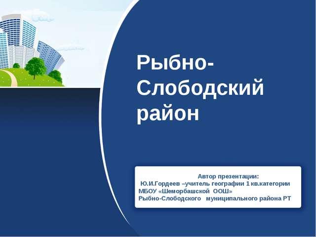 Рыбно-Слободский район Автор презентации: Ю.И.Гордеев –учитель географии 1 кв...