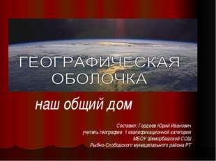 Географическая оболочка- наш общий дом Составил: Гордеев Юрий Иванович учител