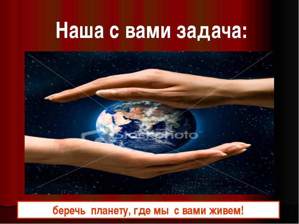 Наша с вами задача: беречь планету, где мы с вами живем!