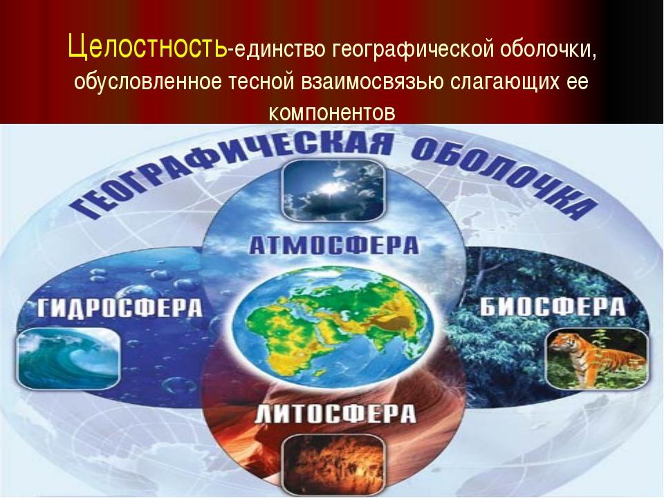 Целостность-единство географической оболочки, обусловленное тесной взаимосвяз...