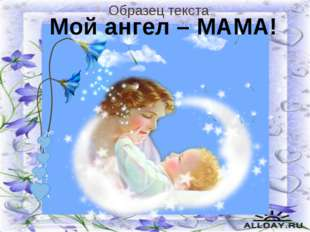 Мой ангел - МАМА Мой ангел – МАМА!