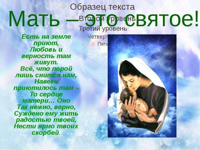 Мать – это святое! Есть на земле приют, Любовь и верность там живут. Всё, чт...