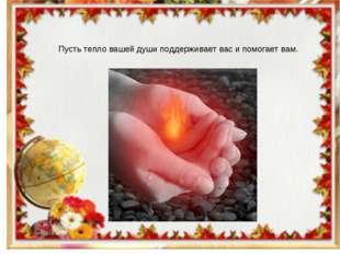 Пусть тепло вашей души поддерживает вас и помогает вам.
