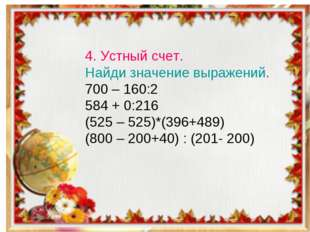4. Устный счет. Найди значение выражений. 700 – 160:2 584 + 0:216 (525 – 525)