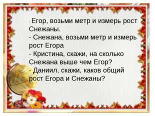 - Егор, возьми метр и измерь рост Снежаны. - Снежана, возьми метр и измерь ро