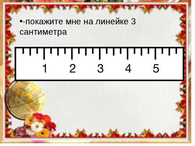 -покажите мне на линейке 3 сантиметра