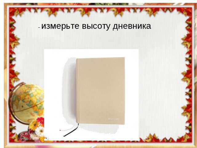 - измерьте высоту дневника