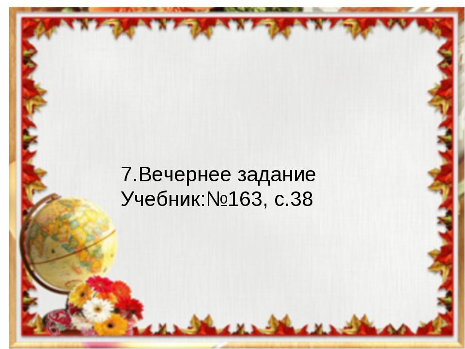 7.Вечернее задание Учебник:№163, с.38