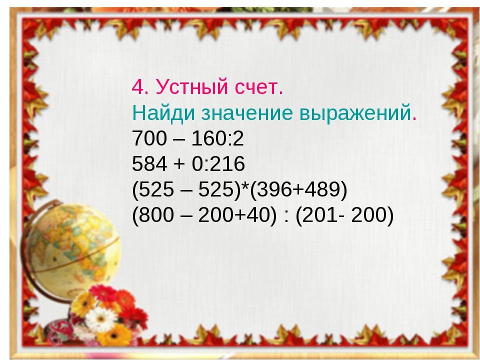 4. Устный счет. Найди значение выражений. 700 – 160:2 584 + 0:216 (525 – 525)...