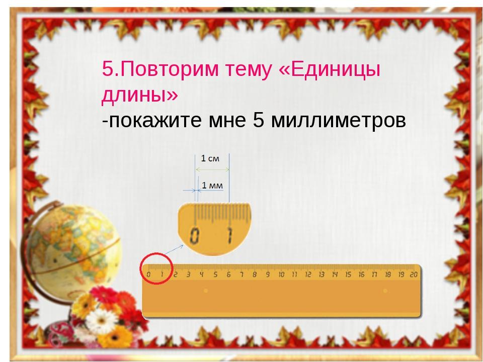 5.Повторим тему «Единицы длины» -покажите мне 5 миллиметров