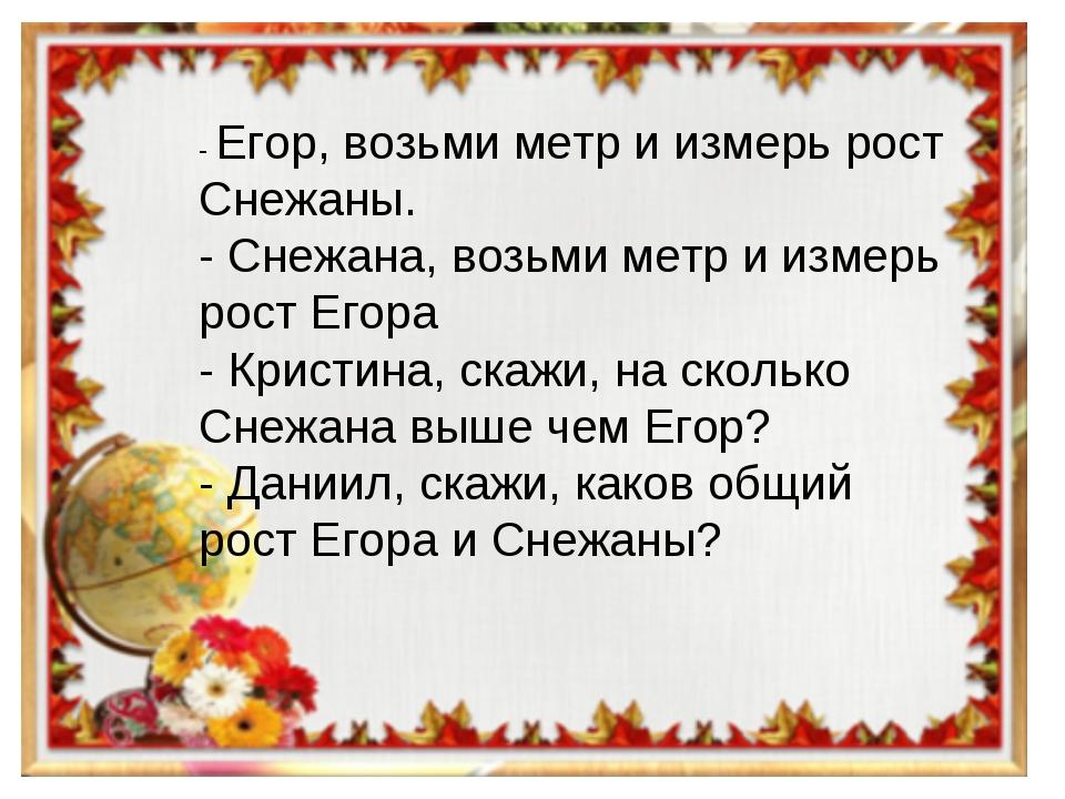 - Егор, возьми метр и измерь рост Снежаны. - Снежана, возьми метр и измерь ро...