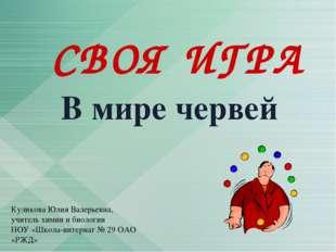 СВОЯ ИГРА В мире червей Куликова Юлия Валерьевна, учитель химии и биологии НО