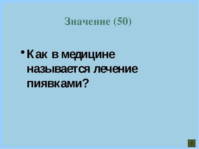 Значение (50) Как в медицине называется лечение пиявками?