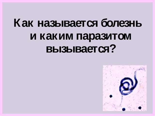 Как называется болезнь и каким паразитом вызывается?