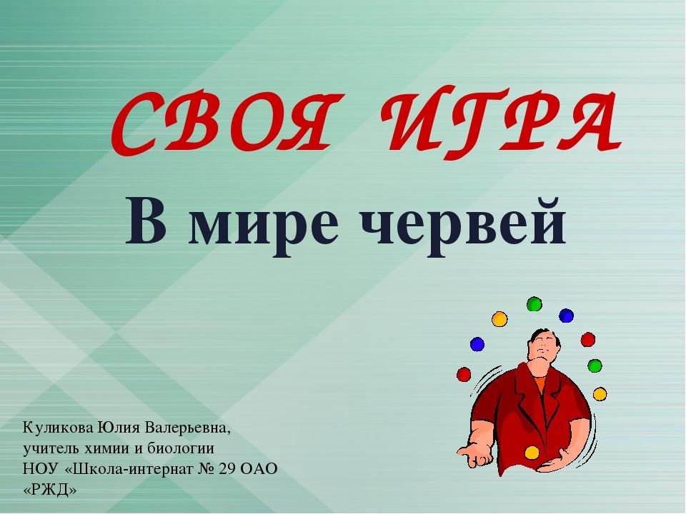 СВОЯ ИГРА В мире червей Куликова Юлия Валерьевна, учитель химии и биологии НО...